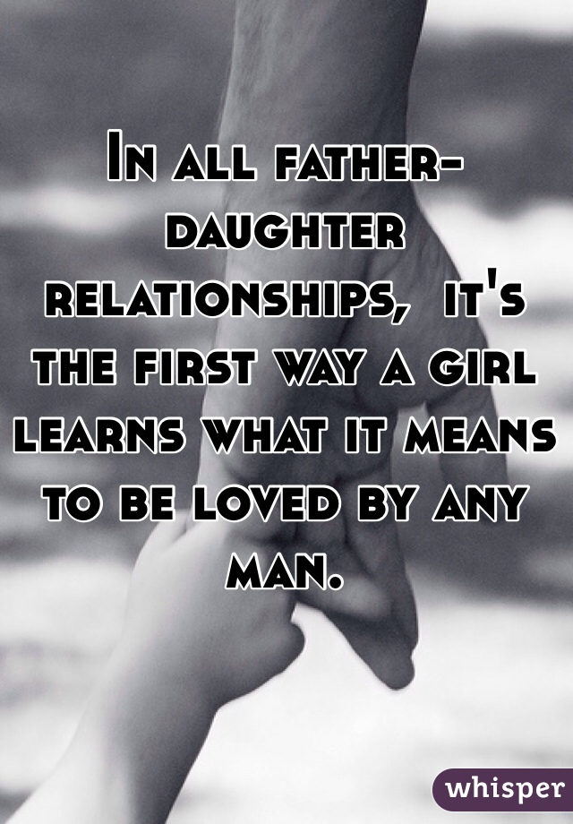 In all father-daughter relationships,  it's the first way a girl learns what it means to be loved by any man.