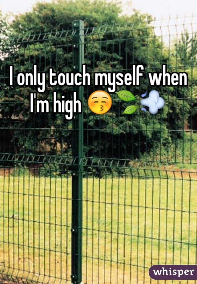 I only touch myself when I'm high 😚🍃💨