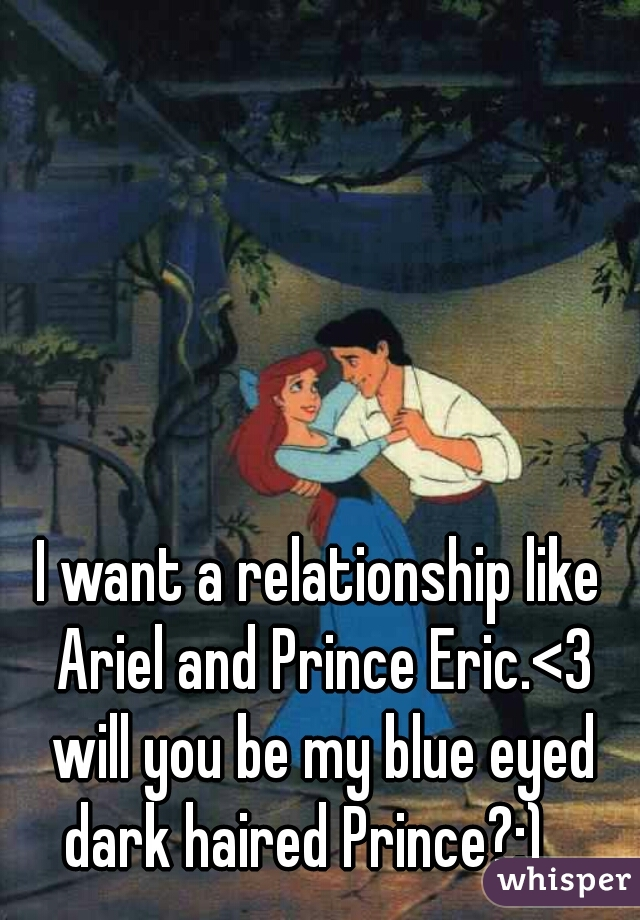 I want a relationship like Ariel and Prince Eric.<3 will you be my blue eyed dark haired Prince?:)