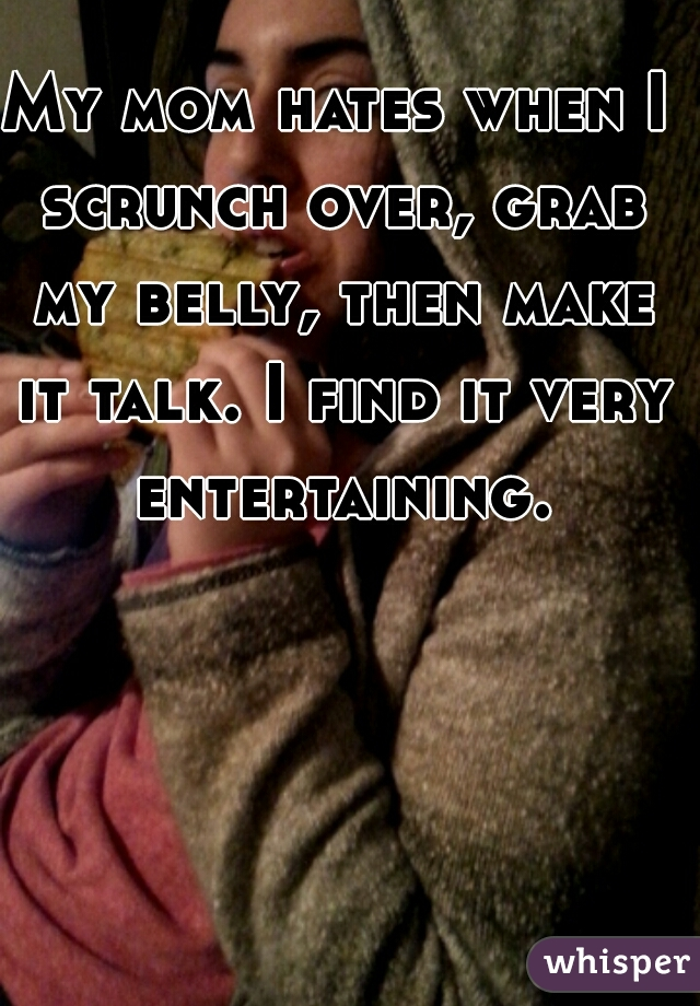 My mom hates when I scrunch over, grab my belly, then make it talk. I find it very entertaining.