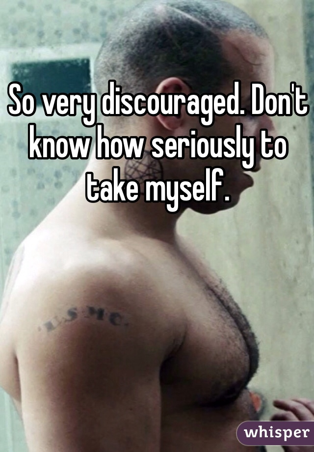 So very discouraged. Don't know how seriously to take myself.