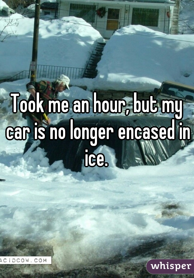 Took me an hour, but my car is no longer encased in ice.