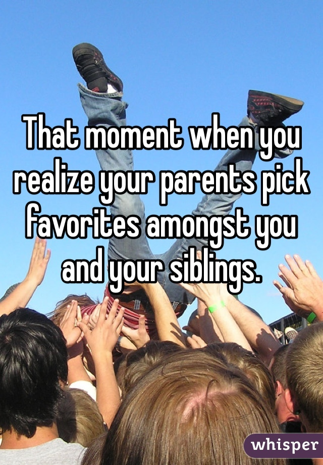 That moment when you realize your parents pick favorites amongst you and your siblings.