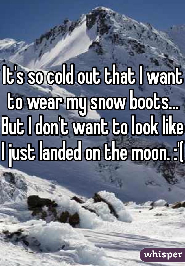 It's so cold out that I want to wear my snow boots... But I don't want to look like I just landed on the moon. :'(