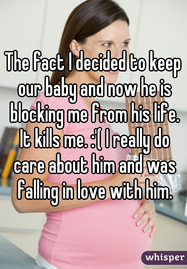 The fact I decided to keep our baby and now he is blocking me from his life. It kills me. :'( I really do care about him and was falling in love with him.