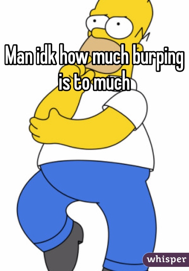 Man idk how much burping is to much