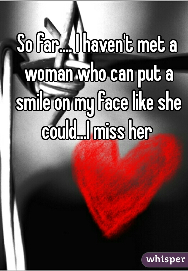So far.... I haven't met a woman who can put a smile on my face like she could...I miss her