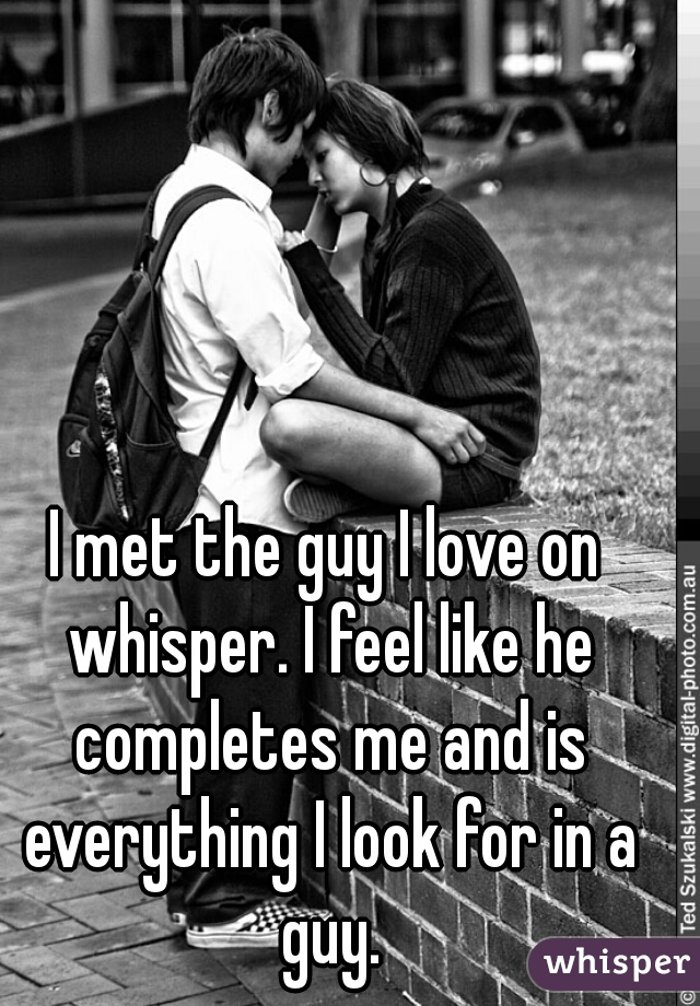 I met the guy I love on whisper. I feel like he completes me and is everything I look for in a guy.
