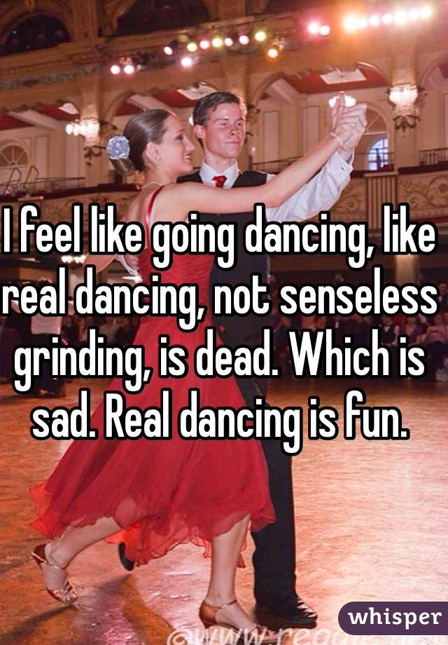 I feel like going dancing, like real dancing, not senseless grinding, is dead. Which is sad. Real dancing is fun.