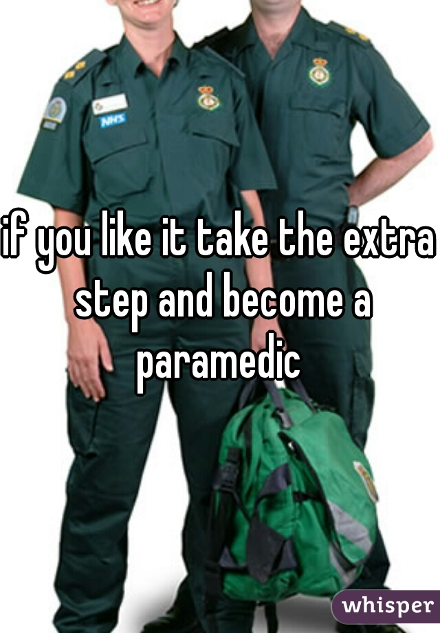 if you like it take the extra step and become a paramedic