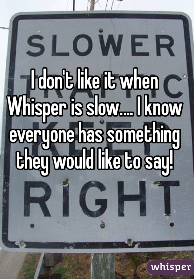I don't like it when Whisper is slow.... I know everyone has something they would like to say!