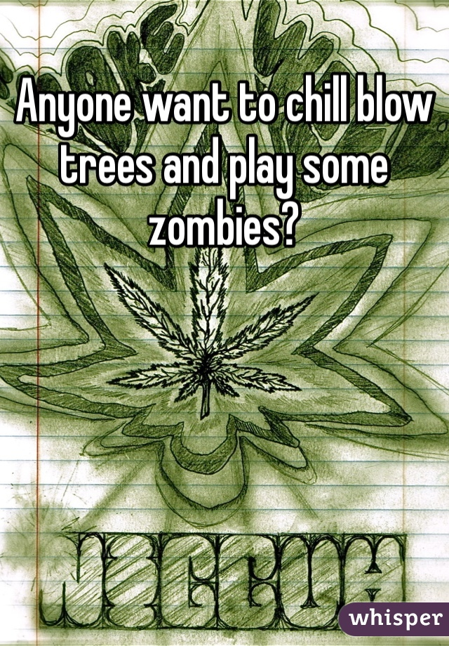 Anyone want to chill blow trees and play some zombies?