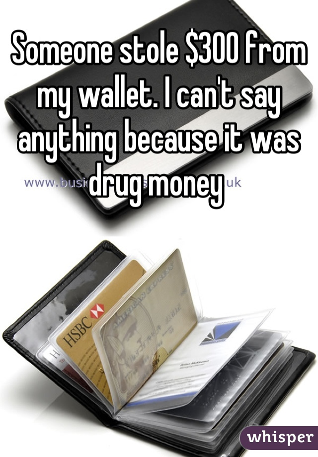 Someone stole $300 from my wallet. I can't say anything because it was drug money