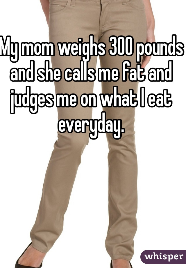 My mom weighs 300 pounds and she calls me fat and judges me on what I eat everyday.