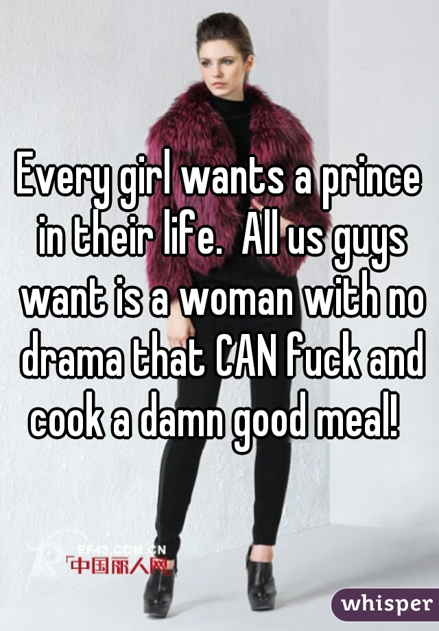 Every girl wants a prince in their life.  All us guys want is a woman with no drama that CAN fuck and cook a damn good meal!