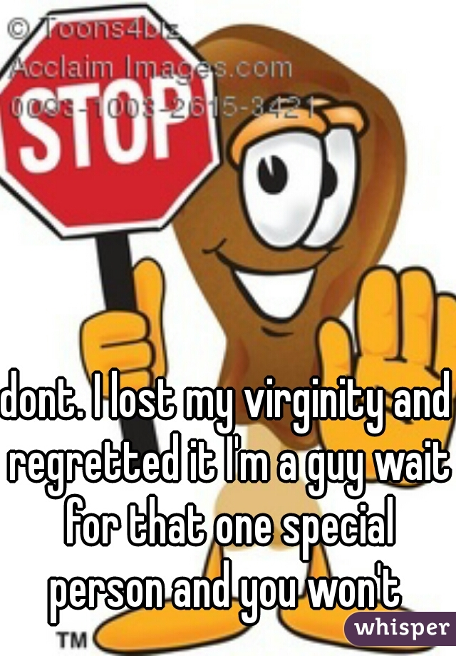 dont. I lost my virginity and regretted it I'm a guy wait for that one special person and you won't