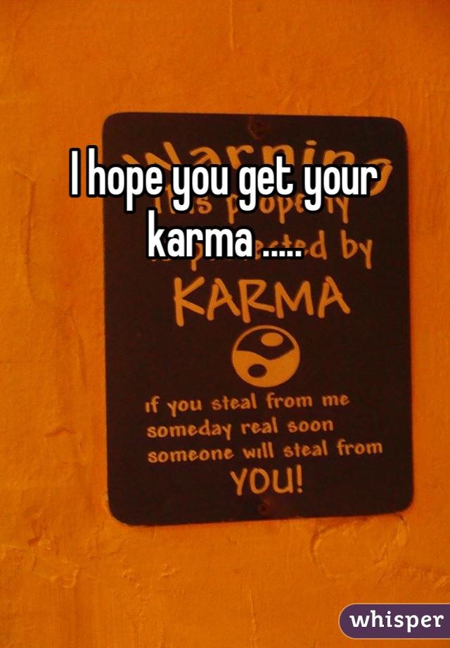 I hope you get your karma .....