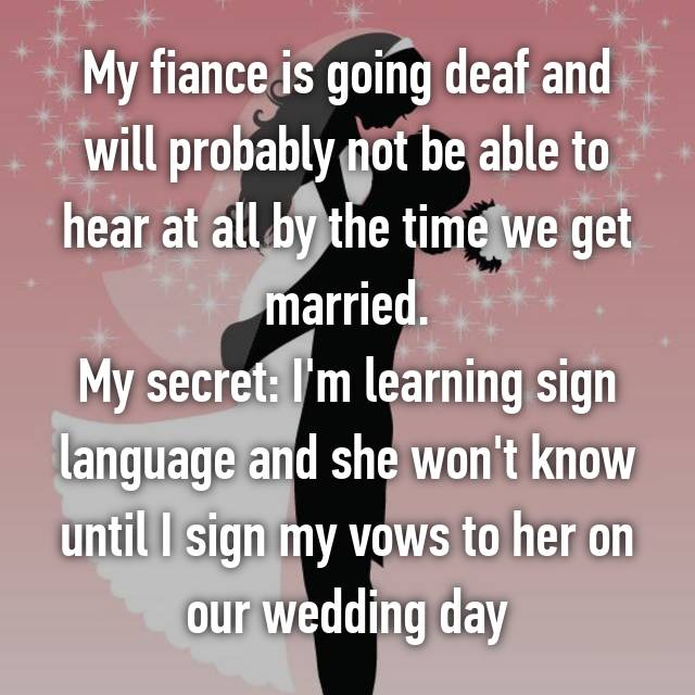 My fiance is going deaf and will probably not be able to hear at all by the time we get married. My secret: I'm learning sign language and she won't know until I sign my vows to her on our wedding day