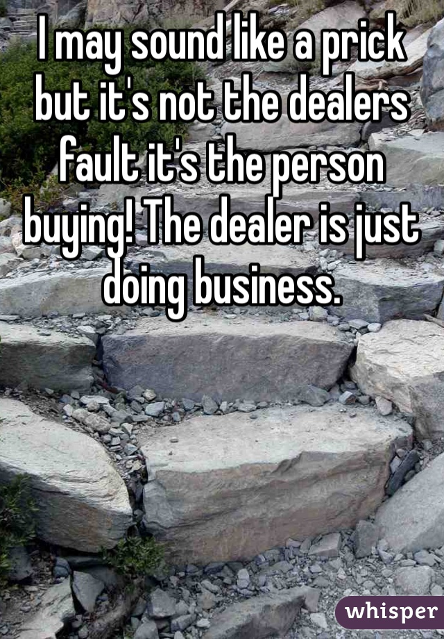 I may sound like a prick but it's not the dealers fault it's the person buying! The dealer is just doing business.