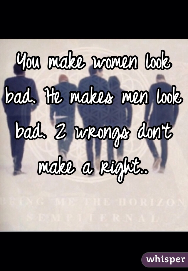 You make women look bad. He makes men look bad. 2 wrongs don't make a right..