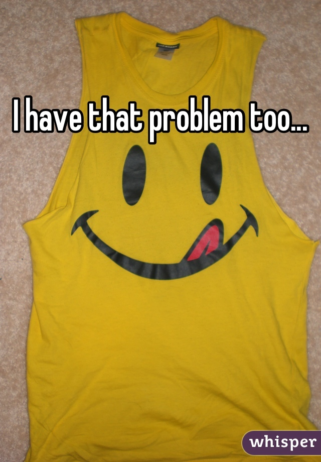 I have that problem too...