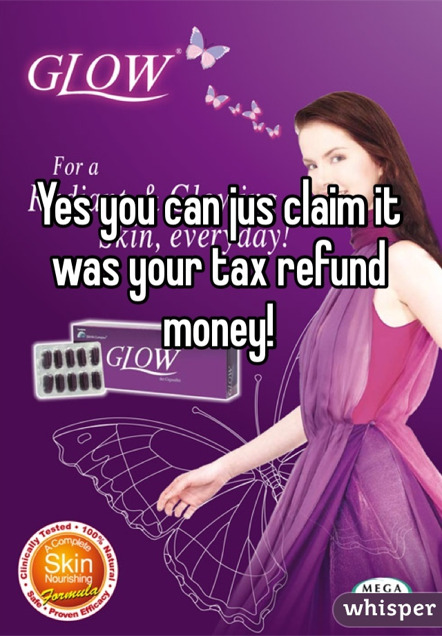 Yes you can jus claim it was your tax refund money!