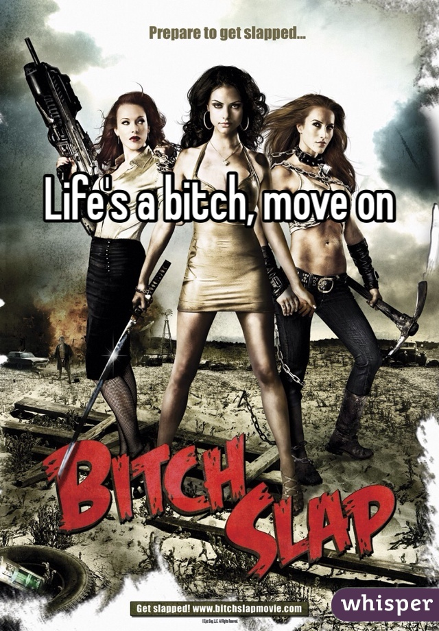 Life's a bitch, move on