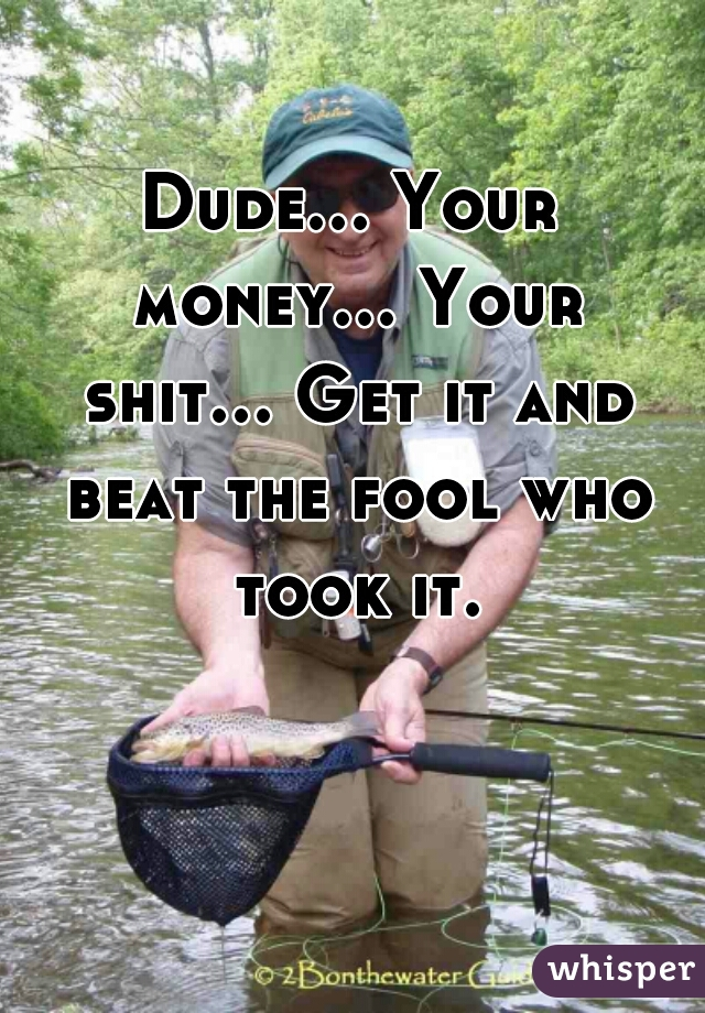 Dude... Your money... Your shit... Get it and beat the fool who took it.
