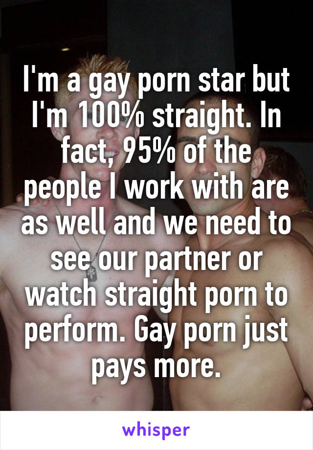 I'm a gay porn star but I'm 100% straight. In fact, 95% of the people I work with are as well and we need to see our partner or watch straight porn to perform. Gay porn just pays more.