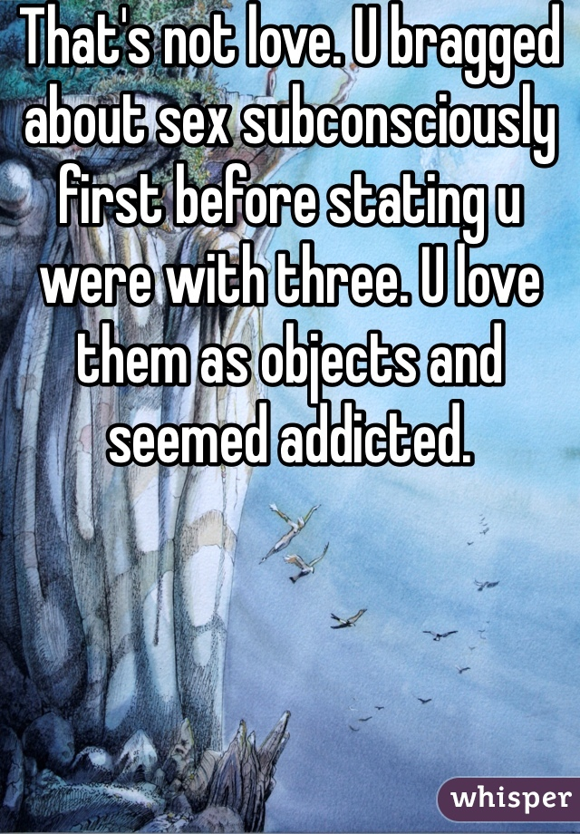 That's not love. U bragged about sex subconsciously first before stating u were with three. U love them as objects and seemed addicted.