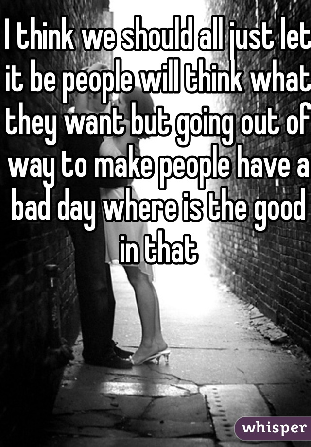 I think we should all just let it be people will think what they want but going out of way to make people have a bad day where is the good in that