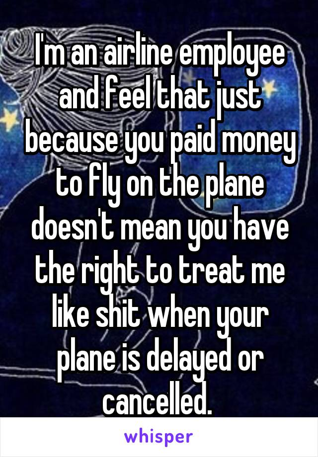 I'm an airline employee and feel that just because you paid money to fly on the plane doesn't mean you have the right to treat me like shit when your plane is delayed or cancelled.