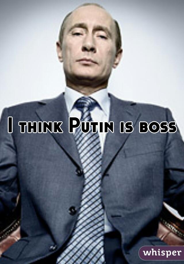 I think Putin is boss