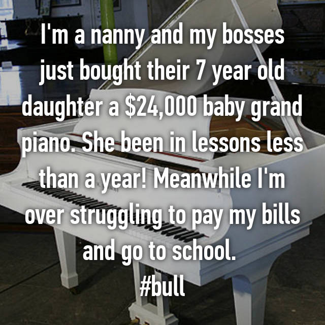 I'm a nanny and my bosses just bought their 7 year old daughter a $24,000 baby grand piano. She been in lessons less than a year! Meanwhile I'm over struggling to pay my bills and go to school.  #bull