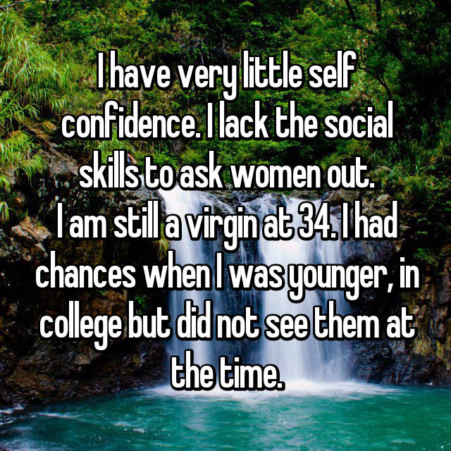 I have very little self confidence. I lack the social skills to ask women out. I am still a virgin at 34. I had chances when I was younger, in college but did not see them at the time.