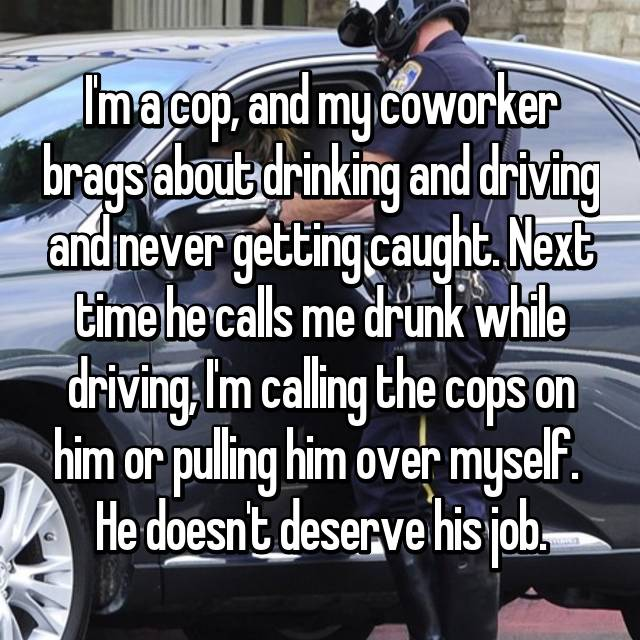 I'm a cop, and my coworker brags about drinking and driving and never getting caught. Next time he calls me drunk while driving, I'm calling the cops on him or pulling him over myself.  He doesn't deserve his job.