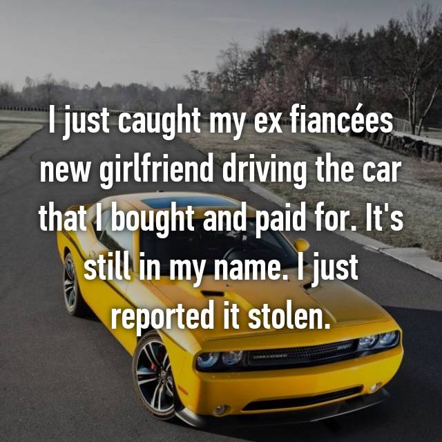 I just caught my ex fiancées new girlfriend driving the car that I bought and paid for. It's still in my name. I just reported it stolen.