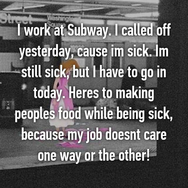 I work at Subway. I called off yesterday, cause im sick. Im still sick, but I have to go in today. Heres to making peoples food while being sick, because my job doesnt care one way or the other!