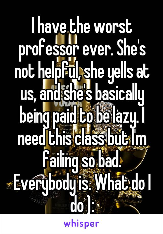 I have the worst professor ever. She's not helpful, she yells at us, and she's basically being paid to be lazy. I need this class but I'm failing so bad. Everybody is. What do I do ):