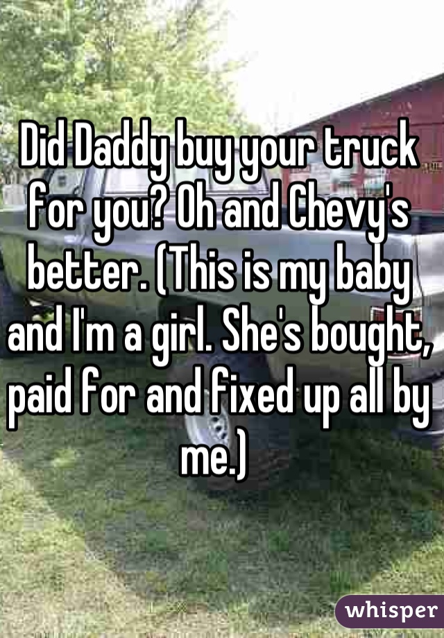 Daddy buy your truck for you? Oh and Chevy\'s better. (This is my ...