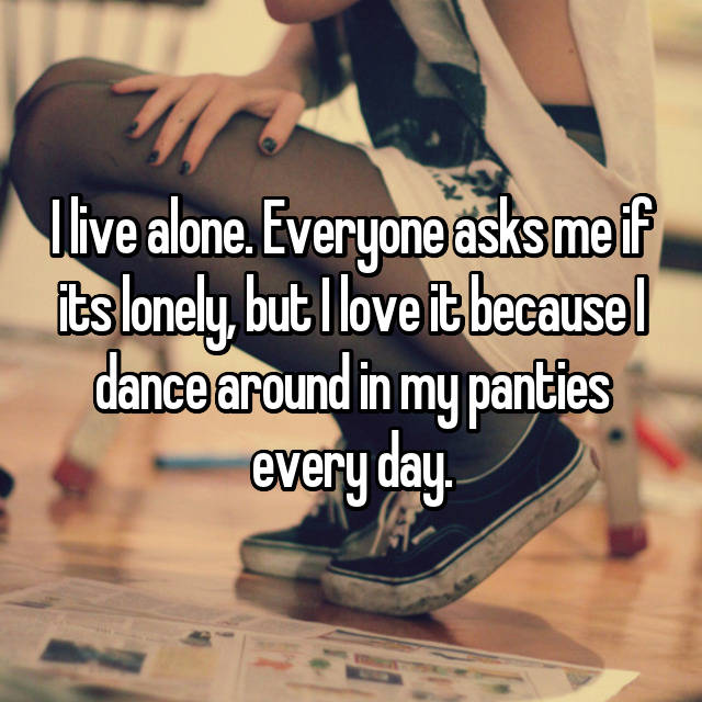 I live alone. Everyone asks me if its lonely, but I love it because I dance around in my panties every day.