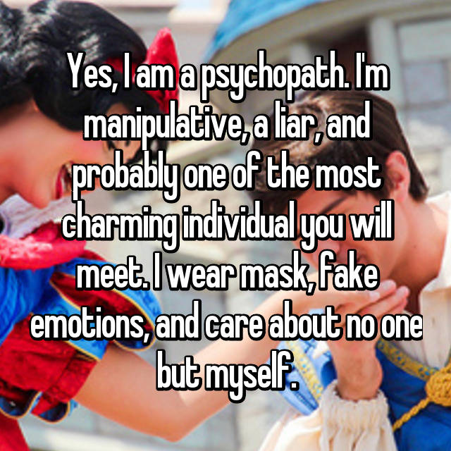 Yes, I am a psychopath. I'm manipulative, a liar, and probably one of the most charming individual you will meet. I wear mask, fake emotions, and care about no one but myself.