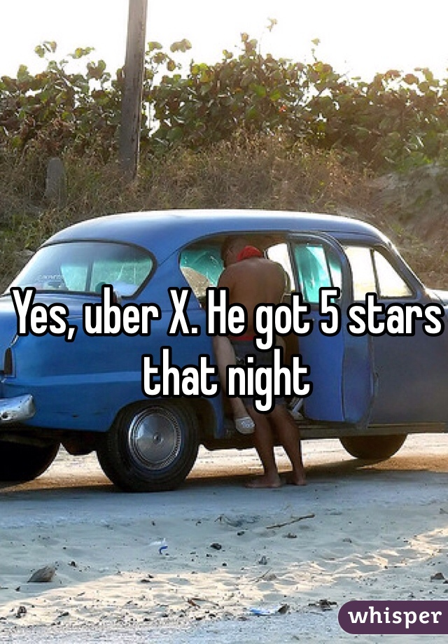 Yes, uber X. He got 5 stars that night