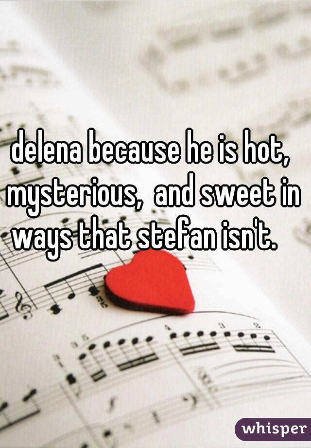delena because he is hot, mysterious,  and sweet in ways that stefan isn't.