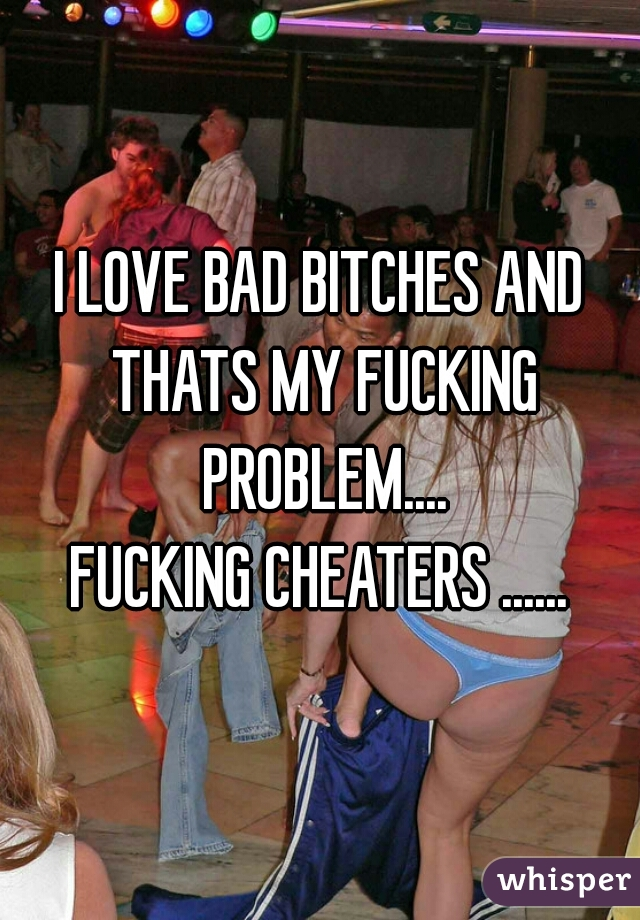 I LOVE BAD BITCHES AND THATS MY FUCKING PROBLEM.... FUCKING CHEATERS ......
