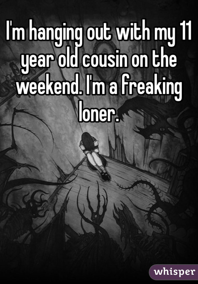 I'm hanging out with my 11 year old cousin on the weekend. I'm a freaking loner.