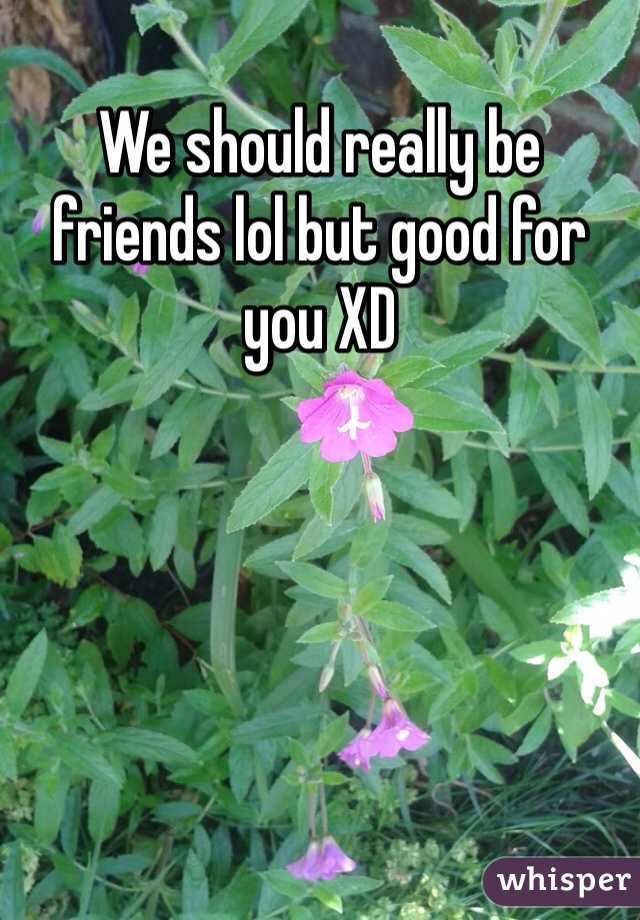 We should really be friends lol but good for you XD