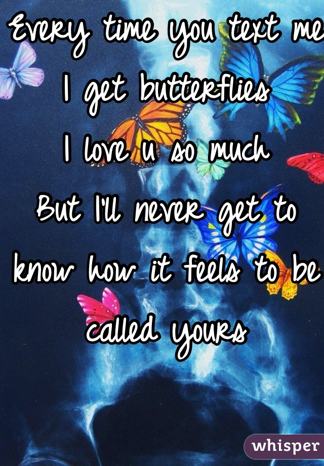 Every time you text me I get butterflies  I love u so much  But I'll never get to know how it feels to be called yours