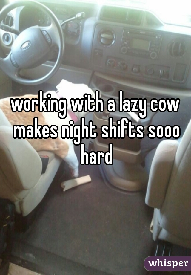 working with a lazy cow makes night shifts sooo hard