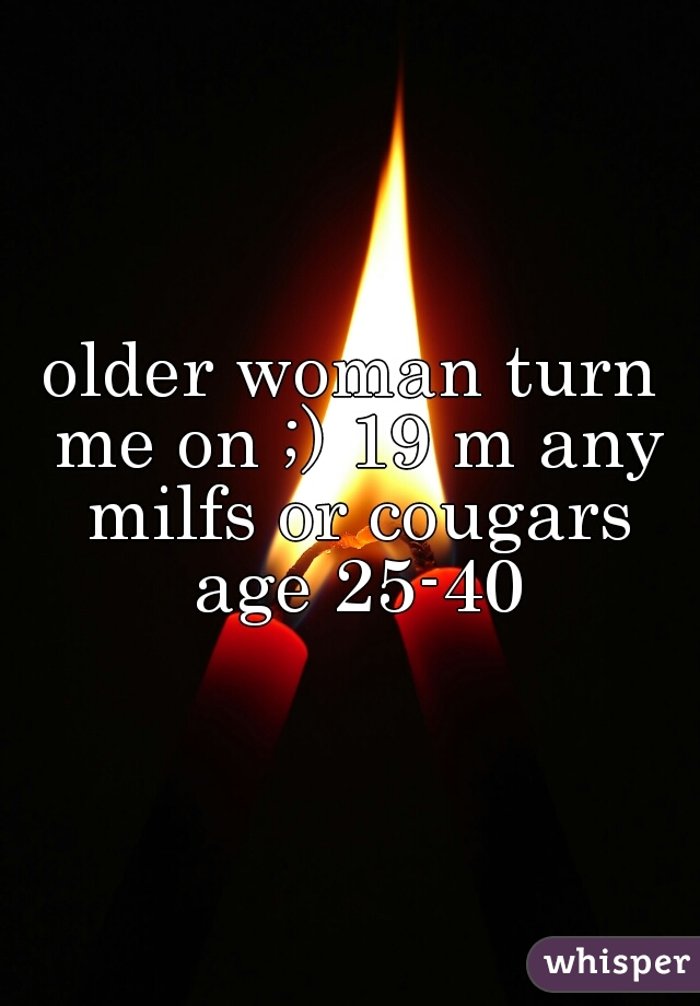 older woman turn me on ;) 19 m any milfs or cougars age 25-40